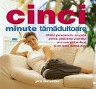 Cinci minute tamaduitoare - ghidul persoanelor ocupate pentru pastrarea vitalitatii si a energiei zi de zi si pe toata durata zilei