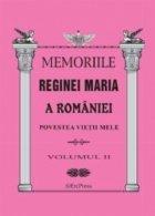 MEMORIILE REGINEI MARIA A ROMANIEI. Povestea vietii mele vol.II