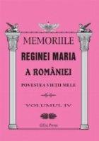 MEMORIILE REGINEI MARIA A ROMANIEI. Povestea vietii mele vol.IV