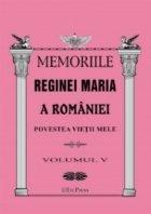 MEMORIILE REGINEI MARIA A ROMANIEI. Povestea vietii mele vol.V
