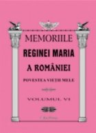 MEMORIILE REGINEI MARIA A ROMANIEI. Povestea vietii mele vol.VI