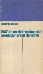 1947. Un an de transformari revolutionare in Romania