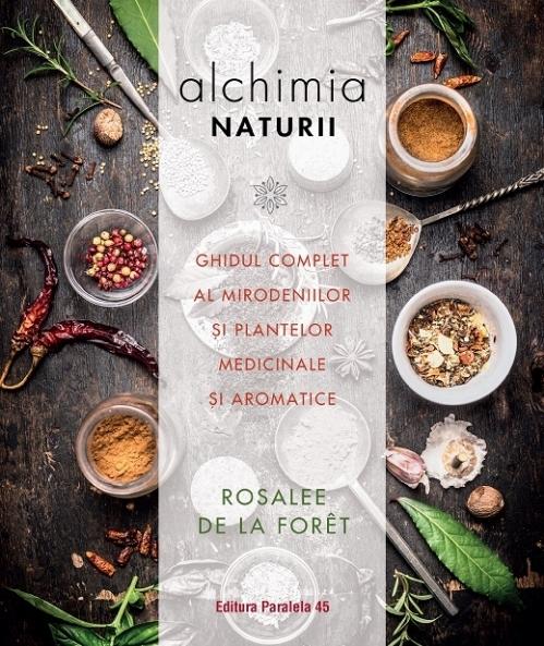 Alchimia naturii. Ghidul complet al mirodeniilor și plantelor medicinale și aromatice