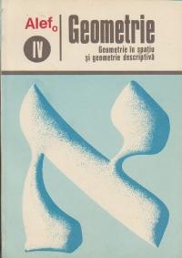 ALEF - Geometrie - Geometrie in spatiu si geometrie descriptiva, Volumul al IV -lea