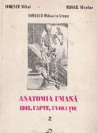 Anatomia umana - Idei, fapte, evolutie, Volumul al II-lea - Anatomia si anatomistii din sec. XVI-XIX