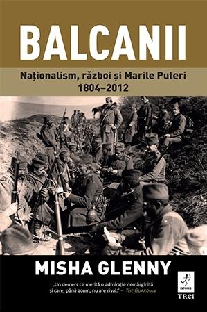 Balcanii. Nationalism, razboi si Marile Puteri 1804-2012