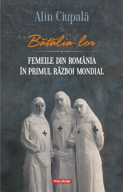 Bătălia lor. Femeile din România în Primul Război Mondial