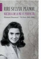 Bucuria de a nu fi perfecta. Memorii. Bucuresti/Tel Aviv 1941-2015