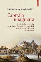 Capitala imaginată. Evoluţia Bucureştiului în perioada formării şi consolidării statului naţional român (1830-1940)