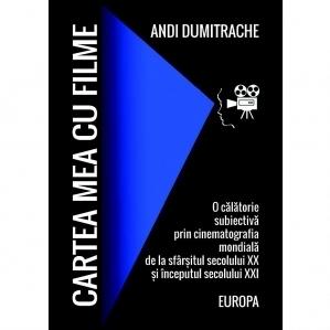 Cartea mea cu filme. Europa. O calatorie subiectiva prin cinematografia mondiala de la sfarsitul secolului XX si inceputul secolului XXI