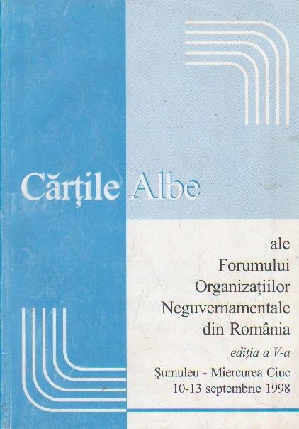 Cartile albe ale Forumului Organizatiilor Neguvernamentale din Romania. Editia a V-a Sumuleu-Miercurea Ciuc 10-13 septembrie b1998