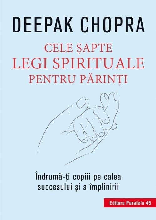 Cele şapte legi spirituale pentru părinţi. Îndrumă-ţi copiii pe calea succesului şi a împlinirii