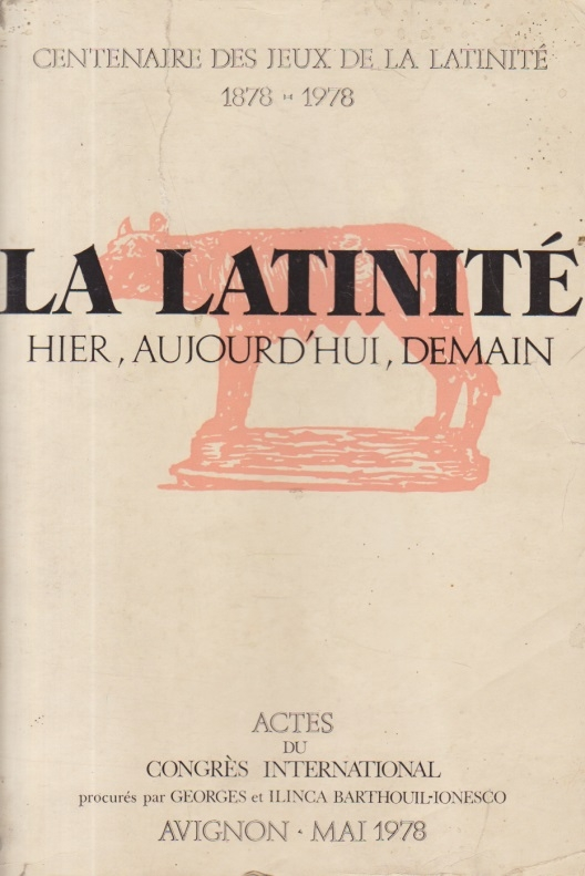 Centenaire des jeux de la latinite 1878-1978.  La Latinite - hier, aujourd'hui, demain. Actes du Congres International procures par Georges st Ilinca Barthouil-Ionesco, Avignon - Mai 1978 o