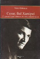 Cezar, Fiul Xantipei - Cu poetul Cezar Ivanescu, in viata si dincolo de ea