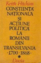 Constiinta nationala si actiune politica la romanii din Transilvania (1700 - 1868)