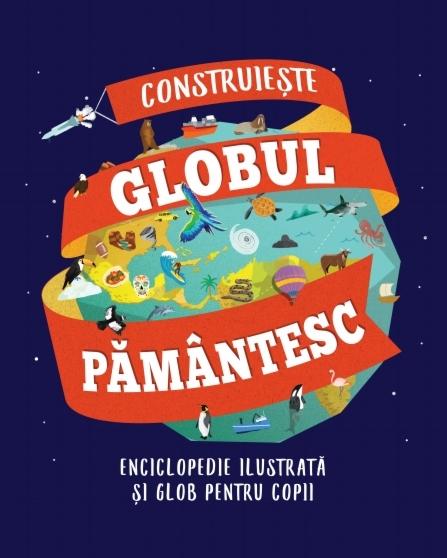 Construiește globul pământesc. Enciclopedie ilustrată și glob pentru copii