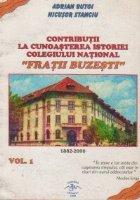 Contributii la cunoasterea istoriei Colegiului National Fratii Buzesti (1882-2000), Volumul I