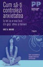 Cum sa-ti controlezi anxietatea. Ia tot ce e mai bun din griji, stres si temeri