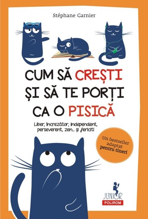 Cum să crești și să te porți ca o pisică Liber, încrezător, independent, perseverent, zen... şi fericit!
