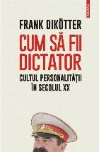 Cum să fii dictator. Cultul personalității în secolul XX
