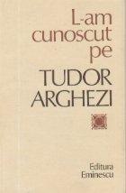 L-am cunoscut pe Tudor Arghezi - Culegere de evocari