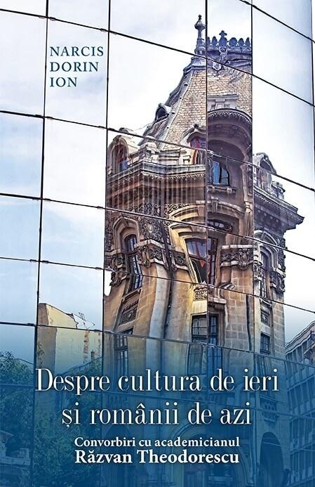 Despre cultura de ieri si romanii de azi. Convorbiri cu academicianulRazvan Theodorescu