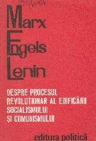 Despre procesul revolutionar al edificarii Socialismului si Comunismului (Marx - Engels - Lenin)