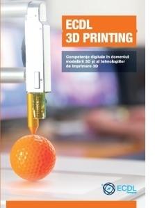 ECDL 3D Printing. Competente digitale in domeniul modelarii 3D si al tehnologiilor de imprimare 3D