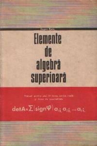 Elemente de algebra superioara - Manual pentru anul III liceu, sectia reala si licee de specialitate