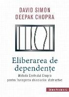 Eliberarea de dependenţe. Metoda Centrului Chopra pentru învingerea obiceiurilor distructive