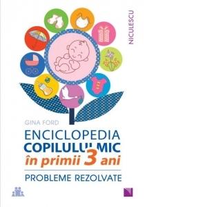 Enciclopedia copilului mic in primii 3 ani. Probleme rezolvate