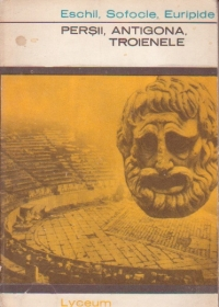 Eschil, Sofocle, Euripide - Teatru (Persii, Antigona, Troienele)