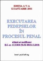 Executarea pedepselor in procesul penal - editia a V-a - actualizata la 12 ianuarie 2011 - ultimul act modificator: H.G. nr. 1113/2010 (M.Of. 838/14.12.2010)