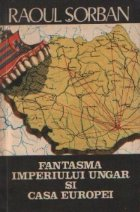 Fantasma imperiului ungar si Casa Europei - Maghiaromania in doctrina ungarismului