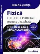 Fizica. Culegere de probleme propuse si rezolvate pentru clasa a IX-a si bacalaureat. Avizata MEN 2018