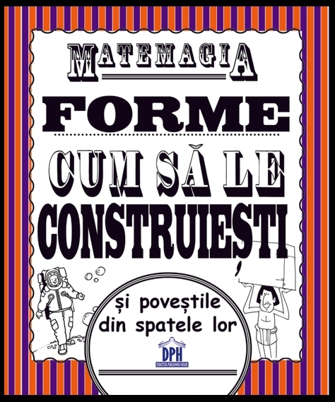 Forme... cum să le construieşti ... : poveştile din spatele lor