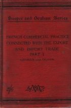 French Commercial Practice Connected with the Export and Import Trade to and from France, the French Colonies, and the Countries where French is the Recognised Language of Commerce, Part 1