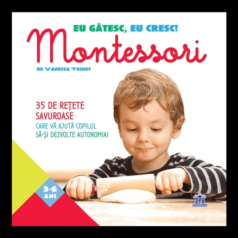 Eu gatesc, eu cresc!: Montessori - 35 de retete savuroase care va ajuta copilul sa-si dezvolte autonomia!