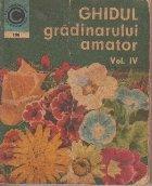 Ghidul gradinarului amator, Vol. IV Cultura florilor in gradina de linga casa, pe balcon si in apartament