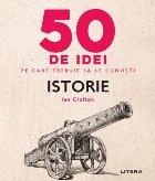 50 de idei pe care trebuie sa le cunosti. Istorie