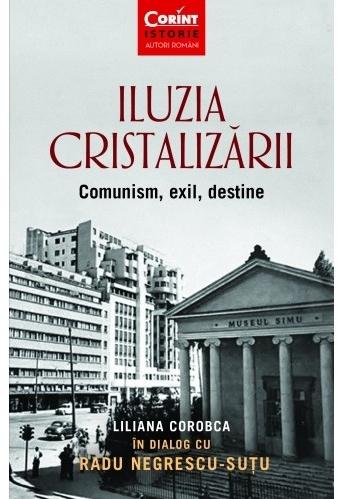 Iluzia cristalizării. Comunism, exil, destine