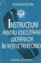 Instructiuni pentru executarea lucrarilor in retele telefonice - Pentru uz intern