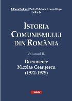 Istoria comunismului din Romania. Volumul III: Documente. Nicolae Ceausescu (1972-1975)