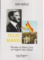 Iuliu Maniu. Fauritor al Marii Uniri si tragicul sau sfarsit