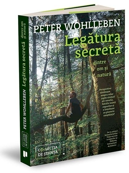 Legătura secretă dintre om şi natură : perspective uimitoare asupra celor şapte simţuri ale omului, bătăile inimii copacilor şi o întrebare - au plantele conştiinţă?