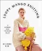 Loopy Mango Knitting: 34 Fashionable Pieces You Can Make in