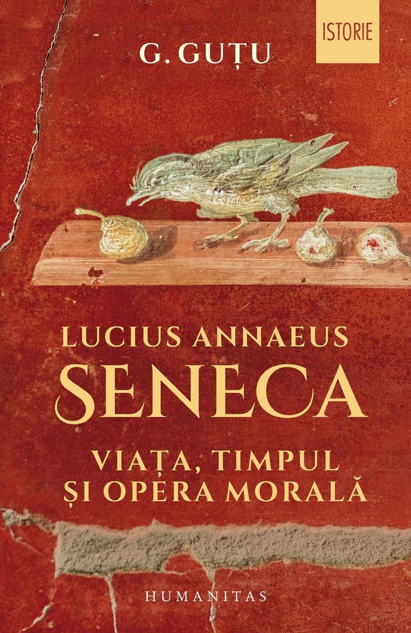 Lucius Annaeus Seneca : viaţa, timpul şi opera morală