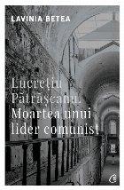 Lucretiu Patrascanu. Moartea unui lider comunist