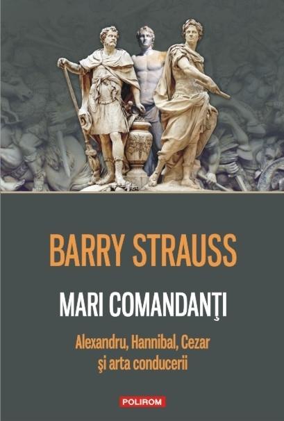 Mari comandanţi. Alexandru, Hannibal, Cezar şi arta conducerii