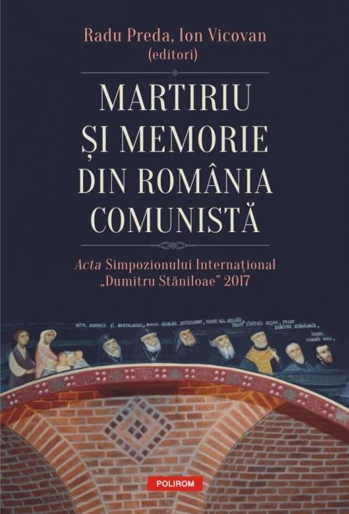 """Martiriu și memorie din România comunistă. Acta Simpozionului Internațional """"Dumitru Stăniloae"""" 2017"""